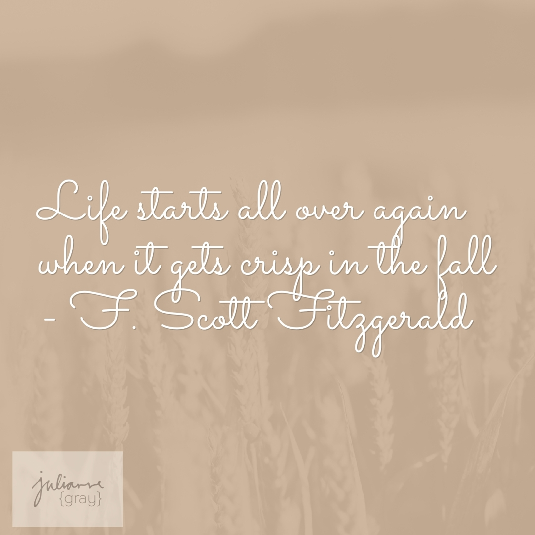 Life starts all over again when it gets crisp in the fall - F. Scott Fitzgerald